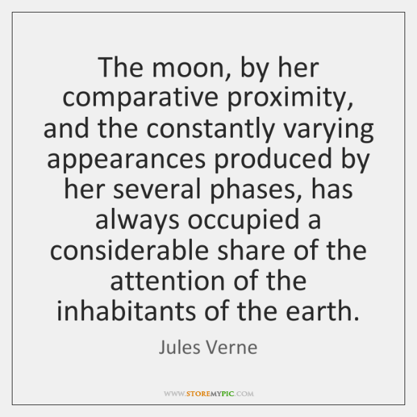 The moon, by her comparative proximity, and the constantly varying appearances produced ...