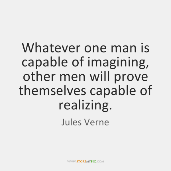 Whatever one man is capable of imagining, other men will prove themselves ...