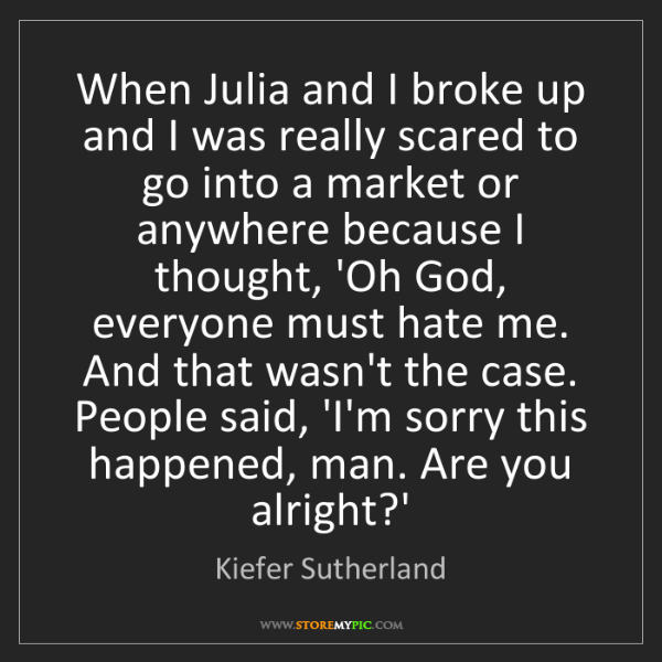 Kiefer Sutherland: When Julia and I broke up and I was really scared to...