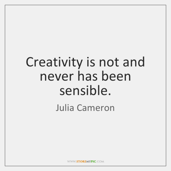 Creativity is not and never has been sensible.