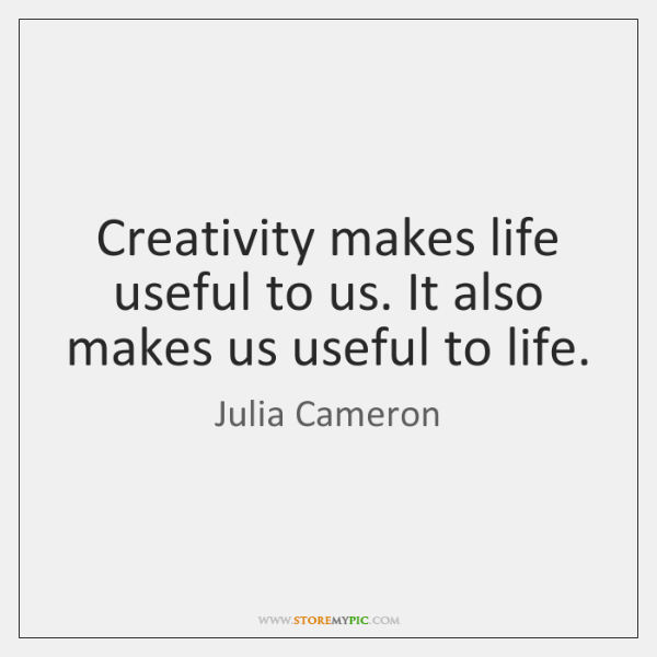 Creativity makes life useful to us. It also makes us useful to ...