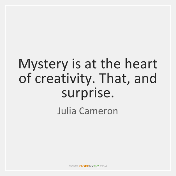 Mystery is at the heart of creativity. That, and surprise.