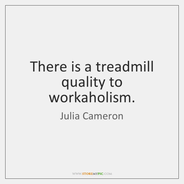 There is a treadmill quality to workaholism.