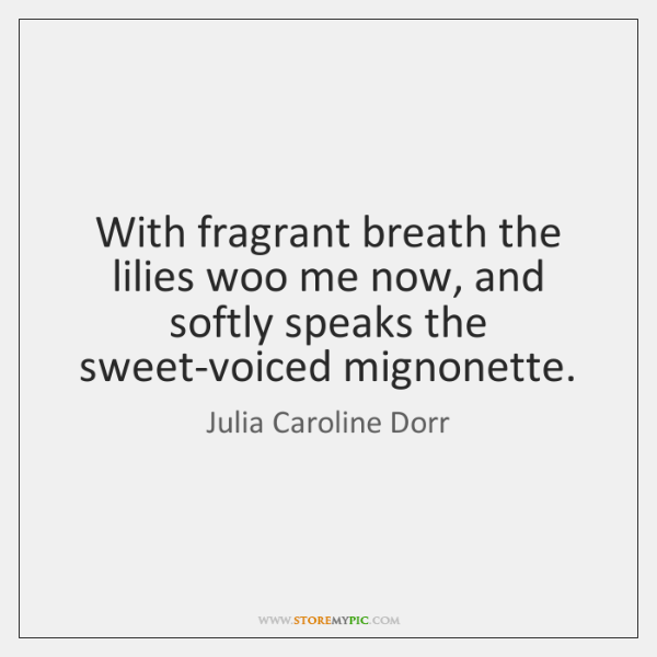 With fragrant breath the lilies woo me now, and softly speaks the ...