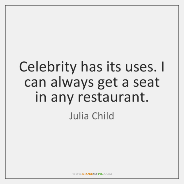 Celebrity has its uses. I can always get a seat in any ...