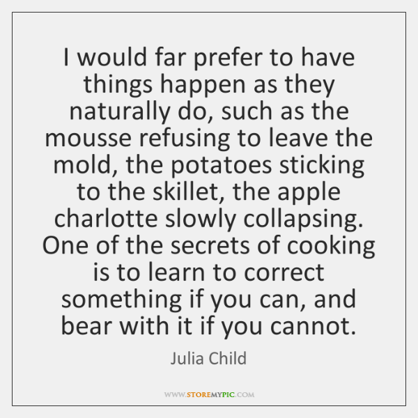 I would far prefer to have things happen as they naturally do, ...