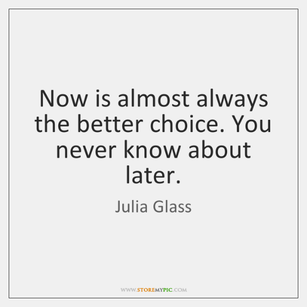 Now is almost always the better choice. You never know about later.
