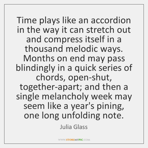 Time plays like an accordion in the way it can stretch out ...