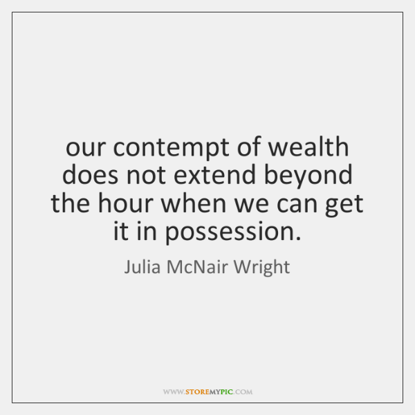 our contempt of wealth does not extend beyond the hour when we ...