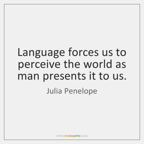 Language forces us to perceive the world as man presents it to ...
