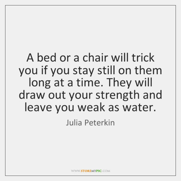A bed or a chair will trick you if you stay still ...