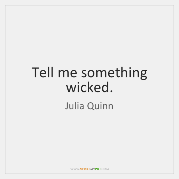 Tell me something wicked.