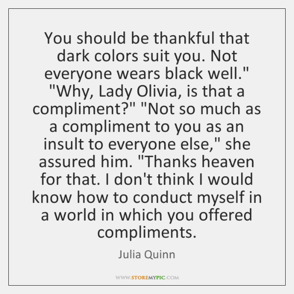 You should be thankful that dark colors suit you. Not everyone wears ...