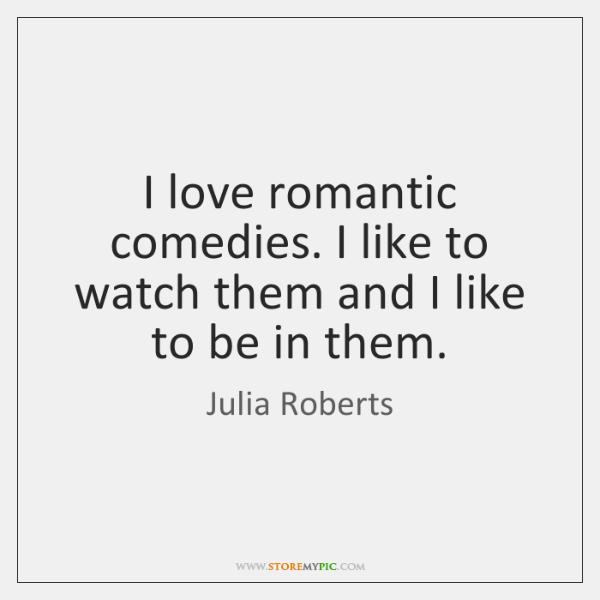 I love romantic comedies. I like to watch them and I like ...