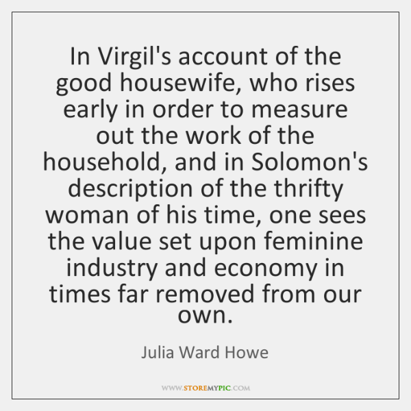 In Virgil's account of the good housewife, who rises early in order ...