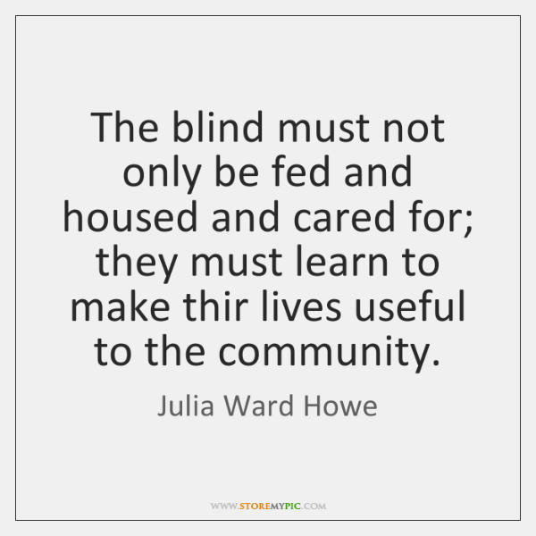 The blind must not only be fed and housed and cared for; ...