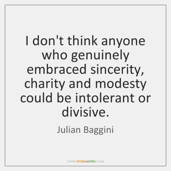 I don't think anyone who genuinely embraced sincerity, charity and modesty could ...