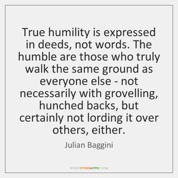 True humility is expressed in deeds, not words. The humble are those ...