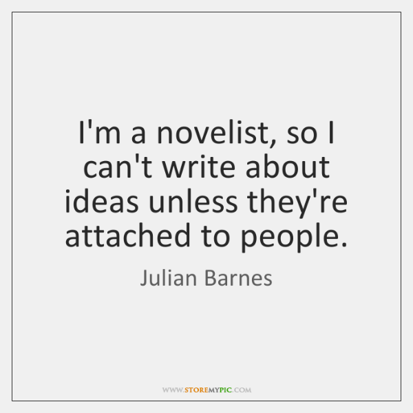 I'm a novelist, so I can't write about ideas unless they're attached ...