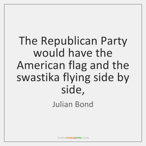 The Republican Party would have the American flag and the swastika flying ...