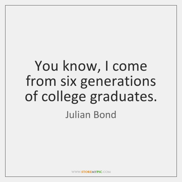 You know, I come from six generations of college graduates.