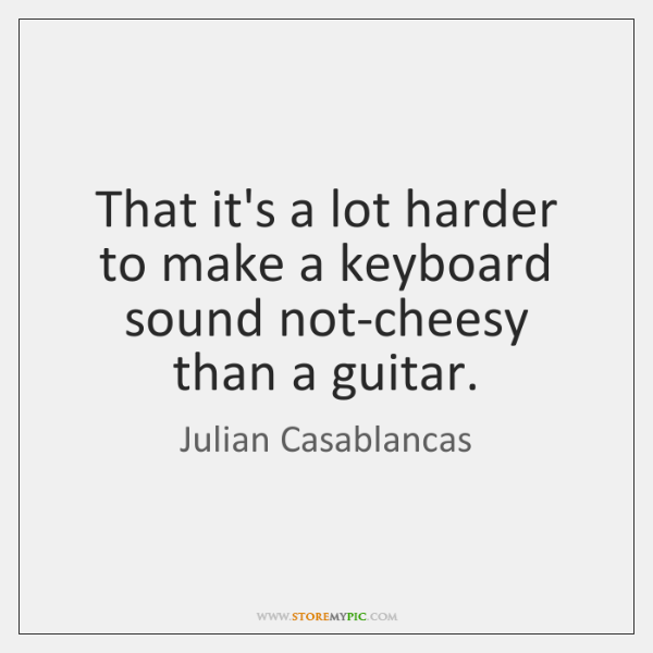 That it's a lot harder to make a keyboard sound not-cheesy than ...