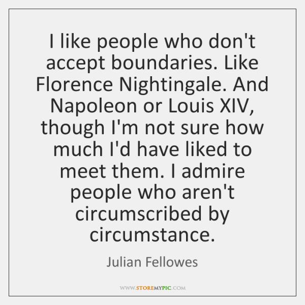 I like people who don't accept boundaries. Like Florence Nightingale. And Napoleon ...