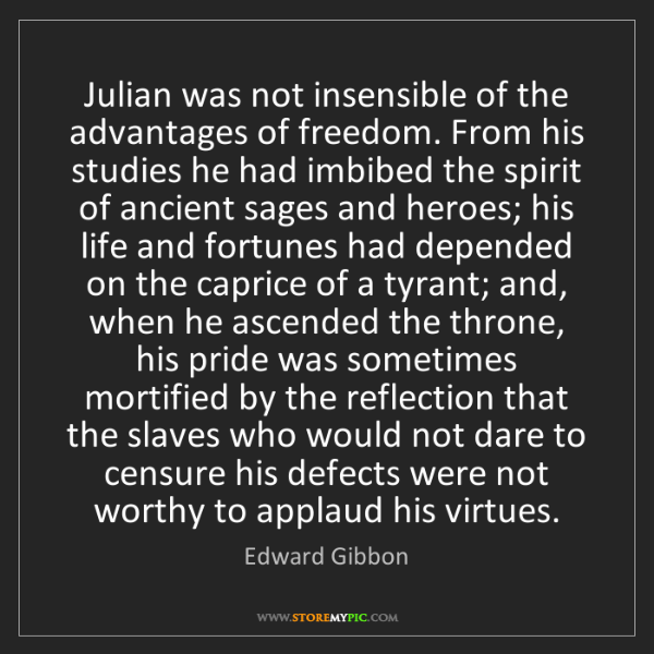 Edward Gibbon: Julian was not insensible of the advantages of freedom....
