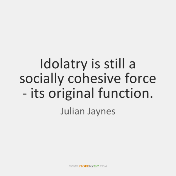Idolatry is still a socially cohesive force - its original function.