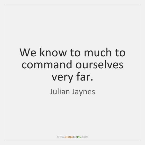 We know to much to command ourselves very far.