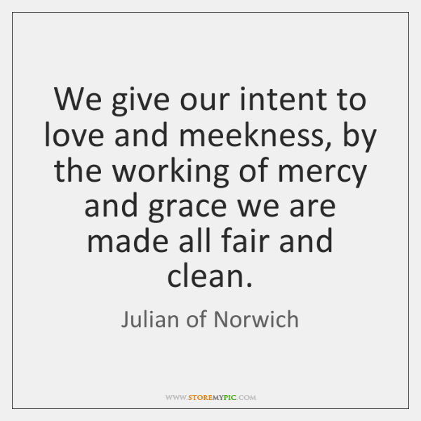 We give our intent to love and meekness, by the working of ...