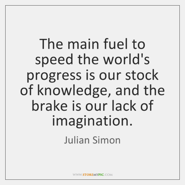 The main fuel to speed the world's progress is our stock of ...