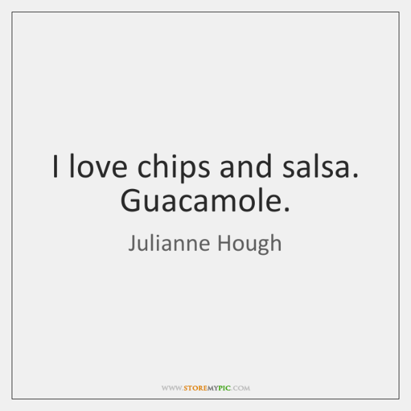 I love chips and salsa. Guacamole.