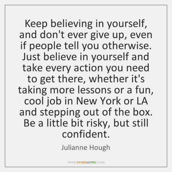 Keep believing in yourself, and don't ever give up, even if people ...