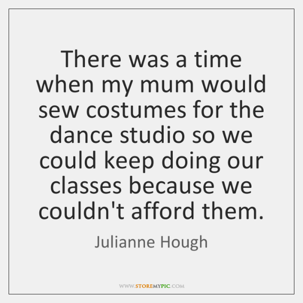 There was a time when my mum would sew costumes for the ...