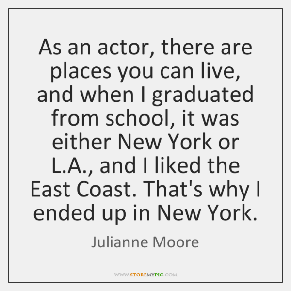 As an actor, there are places you can live, and when I ...
