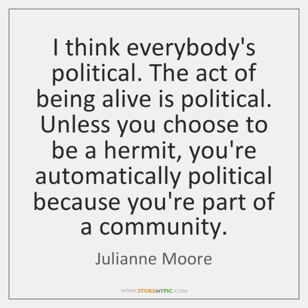I think everybody's political. The act of being alive is political. Unless ...