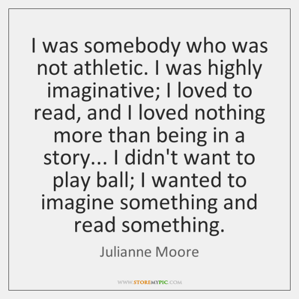 I was somebody who was not athletic. I was highly imaginative; I ...