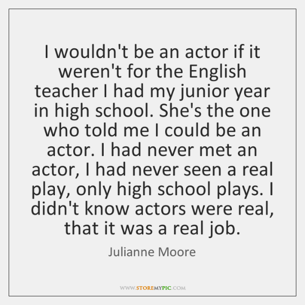 I wouldn't be an actor if it weren't for the English teacher ...