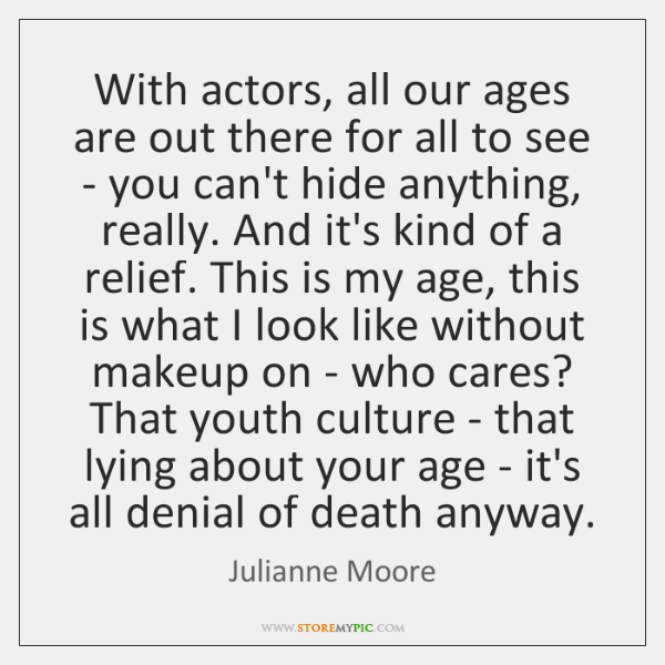 With actors, all our ages are out there for all to see ...