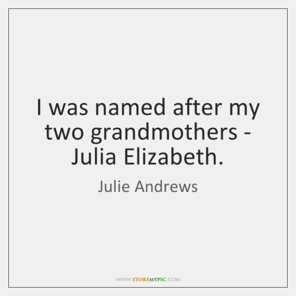 I was named after my two grandmothers - Julia Elizabeth.