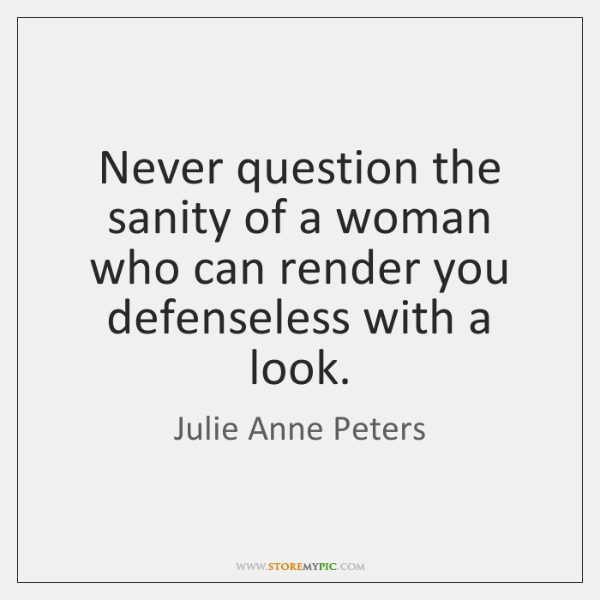 Never question the sanity of a woman who can render you defenseless ...