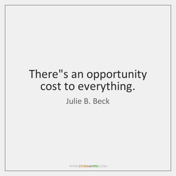 There's an opportunity cost to everything.
