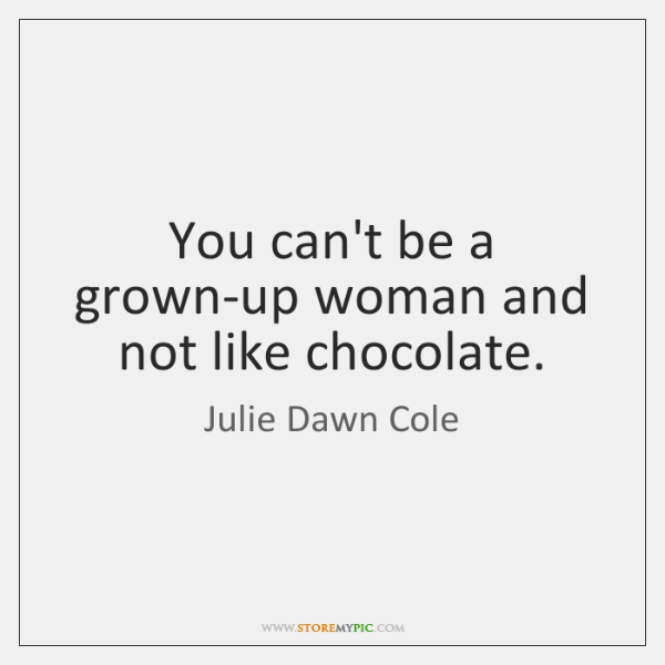 You can't be a grown-up woman and not like chocolate.