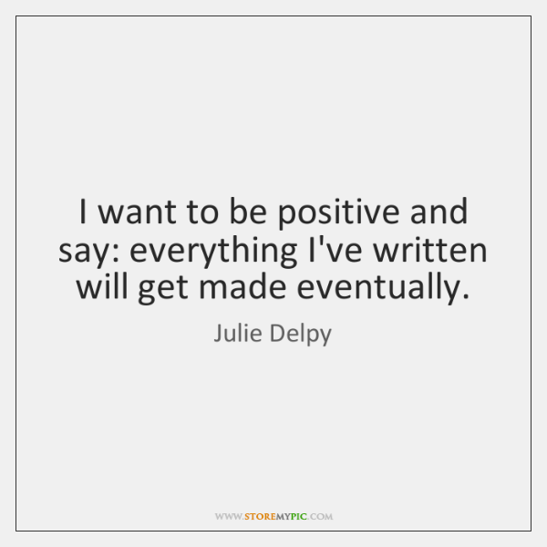 I want to be positive and say: everything I've written will get ...