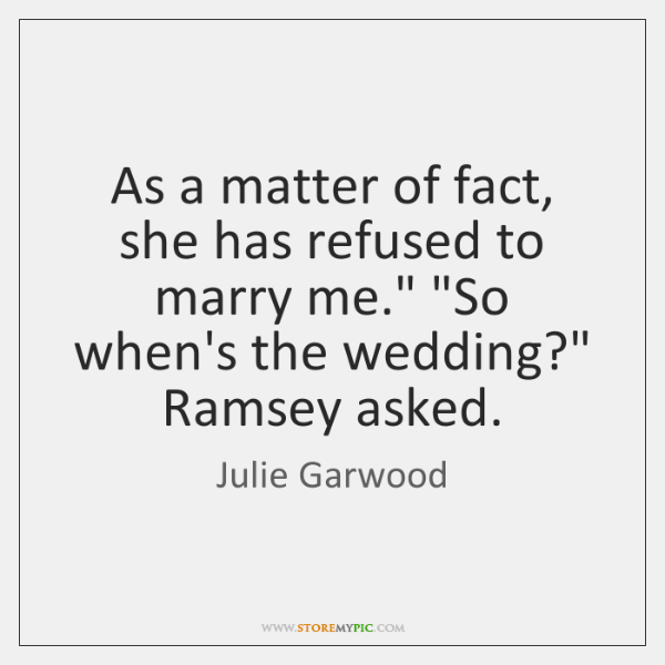 "As a matter of fact, she has refused to marry me."" ""So ..."