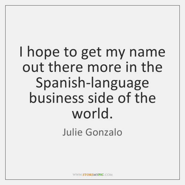 I hope to get my name out there more in the Spanish-language ...