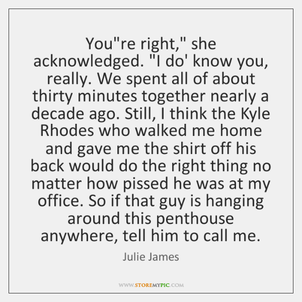 "You're right,"" she acknowledged. ""I do' know you, really. We spent all ..."