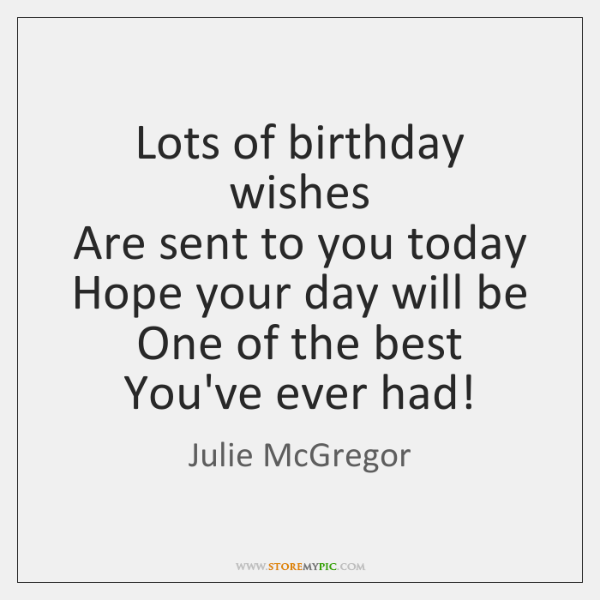 Lots of birthday wishes  Are sent to you today  Hope your day ...