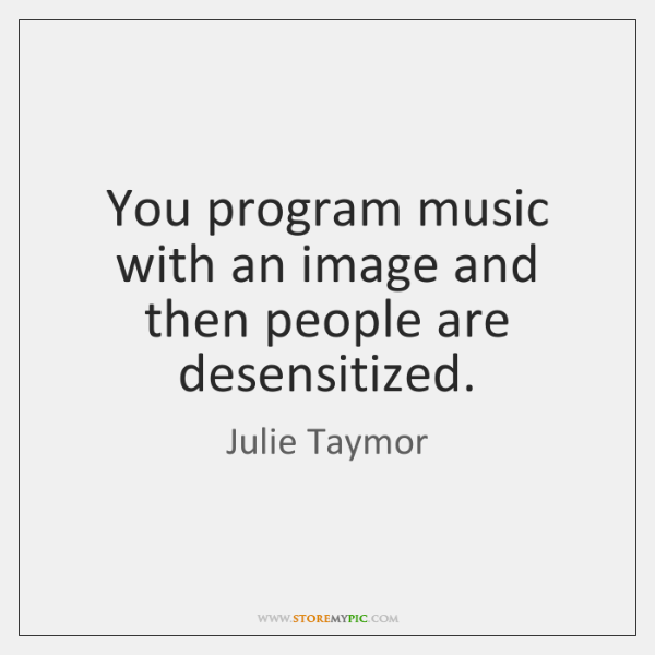 You program music with an image and then people are desensitized.